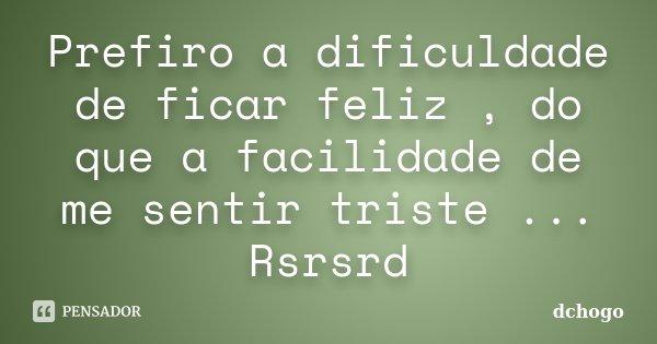 Prefiro a dificuldade de ficar feliz , do que a facilidade de me sentir triste ... Rsrsrd... Frase de dchogo.