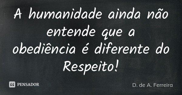 A humanidade ainda não entende que a obediência é diferente do Respeito!... Frase de D.de A. Ferreira.