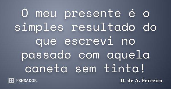 O meu presente é o simples resultado do que escrevi no passado com aquela caneta sem tinta!... Frase de D. de A. Ferreira.
