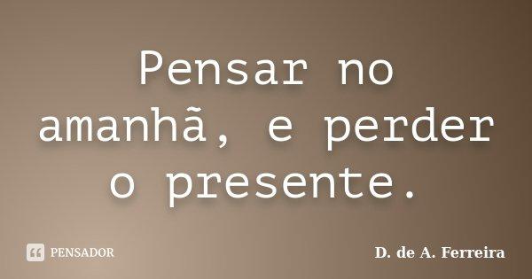 Pensar no amanhã, e perder o presente.... Frase de D. de A. Ferreira.