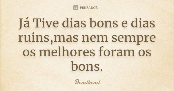 Já Tive dias bons e dias ruins,mas nem sempre os melhores foram os bons.... Frase de Deadhead.
