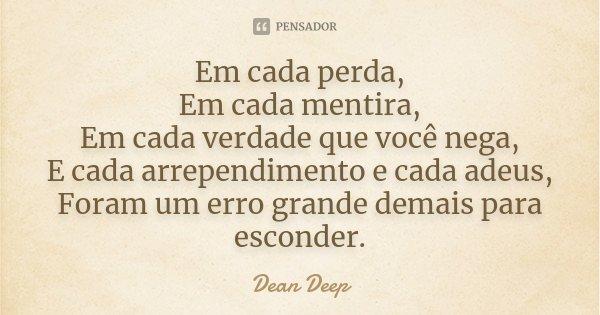 Em cada perda, Em cada mentira, Em cada verdade que você nega, E cada arrependimento e cada adeus, Foram um erro grande demais para esconder.... Frase de Dean Deep.