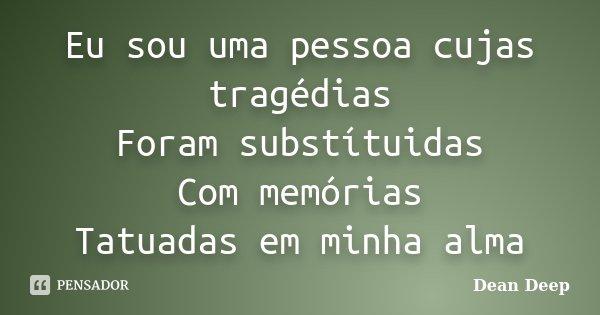 Eu sou uma pessoa cujas tragédias Foram substítuidas Com memórias Tatuadas em minha alma... Frase de Dean Deep.