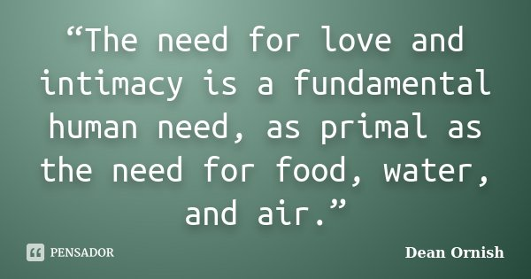 """The need for love and intimacy is a fundamental human need, as primal as the need for food, water, and air.""... Frase de Dean Ornish."
