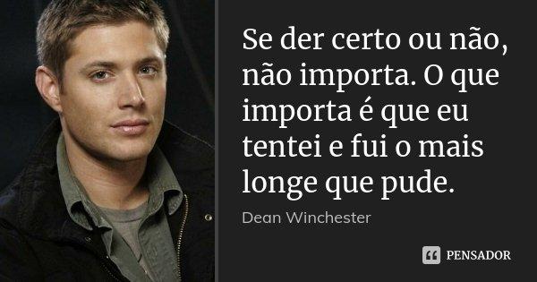 Se Der Certo Ou Não Não Importa O Dean Winchester
