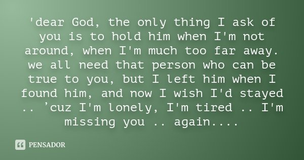 'dear God, the only thing I ask of you is to hold him when I'm not around, when I'm much too far away. we all need that person who can be true to you, but I lef... Frase de Desconhecido.