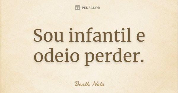 Sou infantil e odeio perder.... Frase de Death Note.