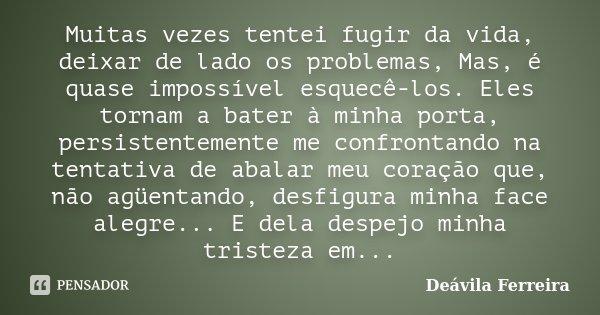 Muitas vezes tentei fugir da vida, deixar de lado os problemas, Mas, é quase impossível esquecê-los. Eles tornam a bater à minha porta, persistentemente me conf... Frase de Deávila Ferreira.