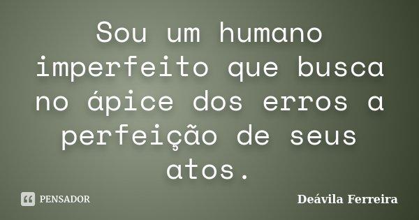 Sou um humano imperfeito que busca no ápice dos erros a perfeição de seus atos.... Frase de Deávila Ferreira.