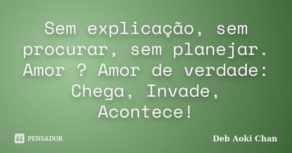 Sem explicação, sem procurar, sem planejar. Amor ? Amor de verdade: Chega, Invade, Acontece!... Frase de Deb Aoki Chan.