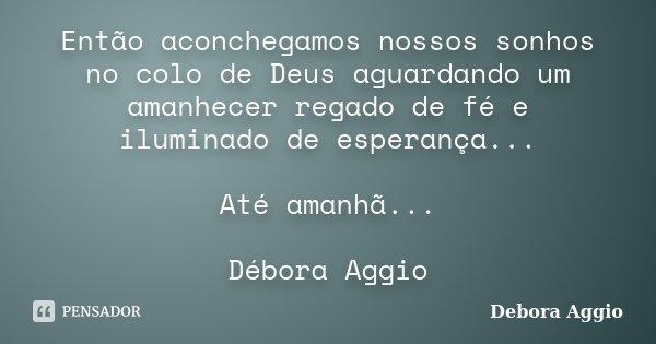 Então aconchegamos nossos sonhos no colo de Deus aguardando um amanhecer regado de fé e iluminado de esperança... Até amanhã... Débora Aggio... Frase de Debora Aggio.