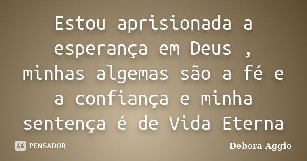 Estou aprisionada a esperança em Deus , minhas algemas são a fé e a confiança e minha sentença é de Vida Eterna... Frase de debora aggio.