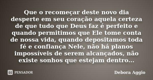 Que o recomeçar deste novo dia desperte em seu coração aquela certeza de que tudo que Deus faz é perfeito e quando permitimos que Ele tome conta de nossa vida, ... Frase de Debora Aggio.