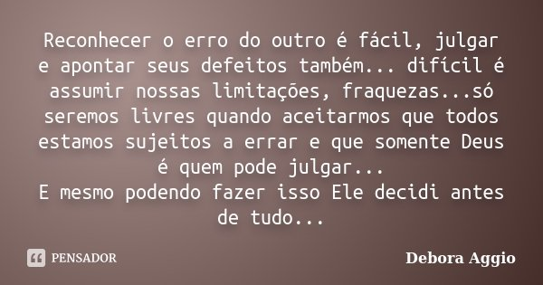 Reconhecer o erro do outro é fácil, julgar e apontar seus defeitos também... difícil é assumir nossas limitações, fraquezas...só seremos livres quando aceitarmo... Frase de Debora Aggio.