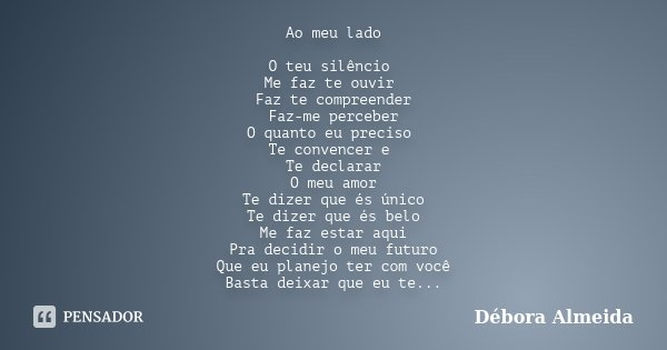 Ao meu lado O teu silêncio Me faz te ouvir Faz te compreender Faz-me perceber O quanto eu preciso Te convencer e Te declarar O meu amor Te dizer que és único Te... Frase de Débora Almeida.