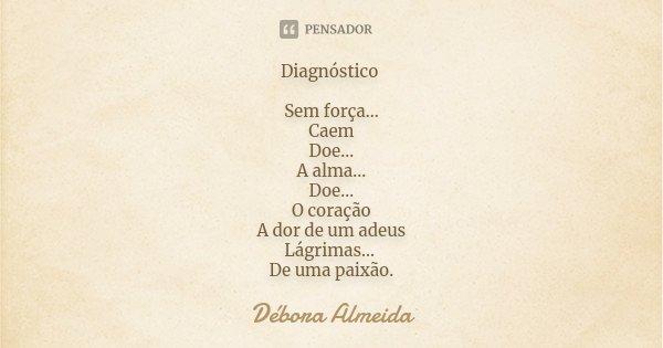 Diagnóstico Sem força... Caem Doe... A alma... Doe... O coração A dor de um adeus Lágrimas... De uma paixão.... Frase de Débora Almeida.