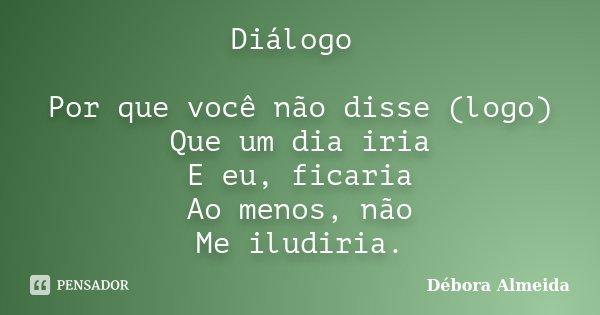 Diálogo Por que você não disse (logo) Que um dia iria E eu, ficaria Ao menos, não Me iludiria.... Frase de Débora Almeida.