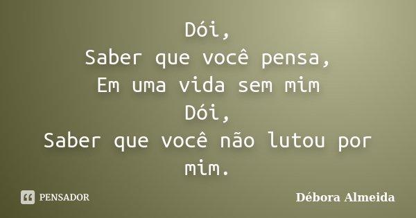 Dói, Saber que você pensa, Em uma vida sem mim Dói, Saber que você não lutou por mim.... Frase de Débora Almeida.