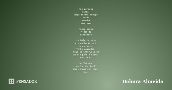 Não percebi Ainda Hoje estais comigo Porém Amanhã Não, mas Nunca senti A dor da Distância Se hoje te vejo E a manhã te vejo Mesmo assim Tenho saudades Pois no i... Frase de Débora Almeida.
