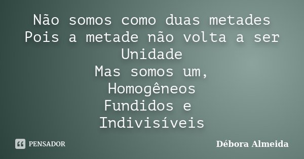 Não somos como duas metades Pois a metade não volta a ser Unidade Mas somos um, Homogêneos Fundidos e Indivisíveis... Frase de Débora Almeida.