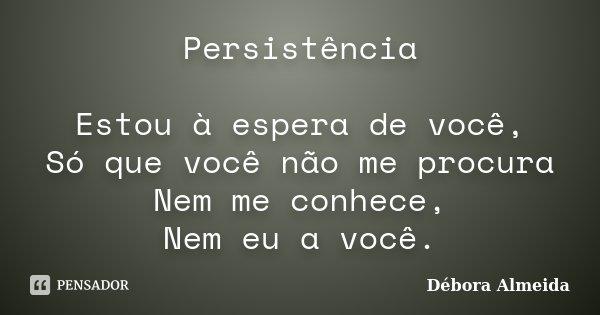 Persistência Estou à espera de você, Só que você não me procura Nem me conhece, Nem eu a você.... Frase de Débora Almeida.