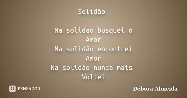 Solidão Na solidão busquei o Amor Na solidão encontrei Amor Na solidão nunca mais Voltei... Frase de Débora Almeida.