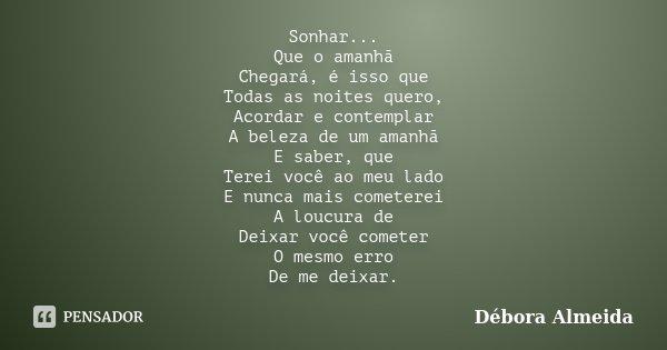 Sonhar... Que o amanhã Chegará, é isso que Todas as noites quero, Acordar e contemplar A beleza de um amanhã E saber, que Terei você ao meu lado E nunca mais co... Frase de Débora Almeida.