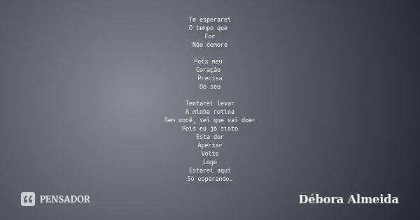 Te esperarei O tempo que For Não demore Pois meu Coração Precisa Do seu Tentarei levar A minha rotina Sem você, sei que vai doer Pois eu já sinto Esta dor Apert... Frase de Débora Almeida.