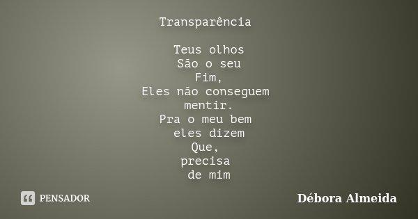 Transparência Teus olhos São o seu Fim, Eles não conseguem mentir. Pra o meu bem eles dizem Que, precisa de mim... Frase de Débora Almeida.