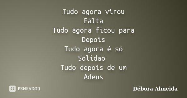 Tudo agora virou Falta Tudo agora ficou para Depois Tudo agora é só Solidão Tudo depois de um Adeus... Frase de Débora Almeida.