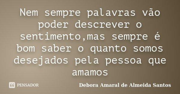 Nem sempre palavras vão poder descrever o sentimento,mas sempre é bom saber o quanto somos desejados pela pessoa que amamos... Frase de Debora Amaral de Almeida Santos.