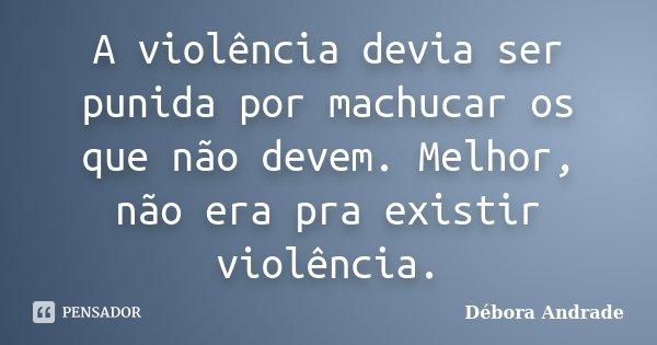 A violência devia ser punida por machucar os que não devem. Melhor, não era pra existir violência.... Frase de Débora Andrade.