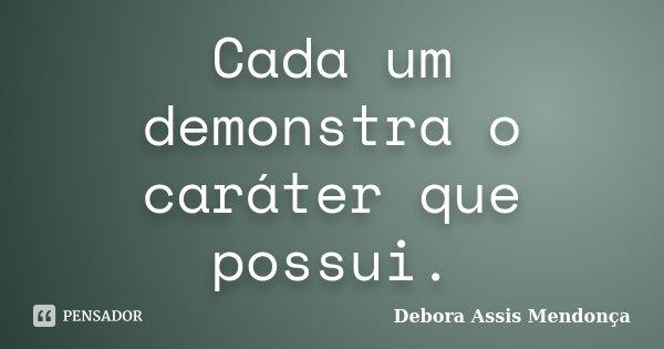 Cada um demonstra o caráter que possui.... Frase de Debora Assis Mendonça.