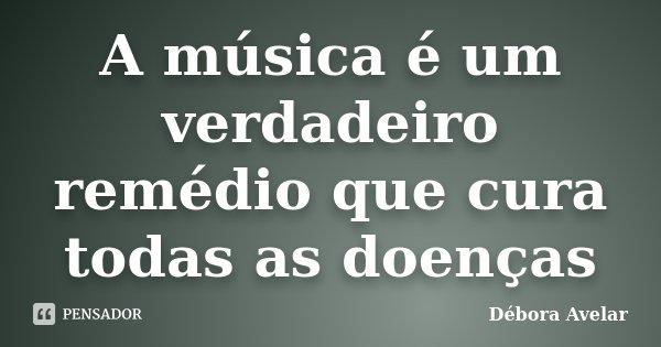 A música é um verdadeiro remédio que cura todas as doenças... Frase de Débora Avelar.