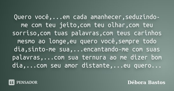Quero você,...em cada amanhecer,seduzindo-me com teu jeito,com teu olhar,com teu sorriso,com tuas palavras,com teus carinhos mesmo ao longe,eu quero você,sempre... Frase de Débora Bastos.