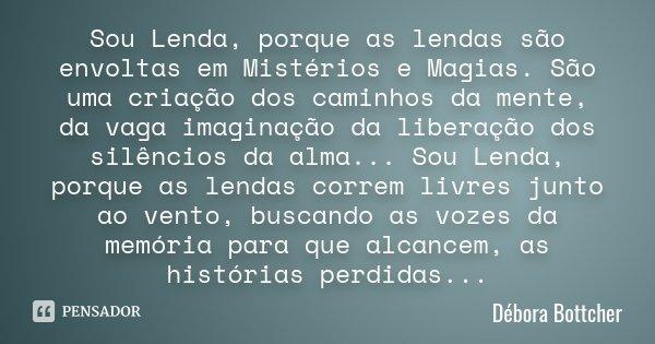 Sou Lenda, porque as lendas são envoltas em Mistérios e Magias. São uma criação dos caminhos da mente, da vaga imaginação da liberação dos silêncios da alma... ... Frase de (Débora Bottcher).