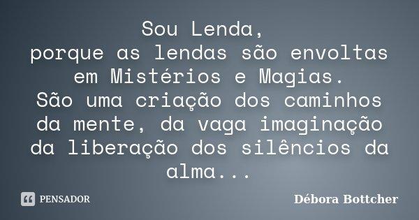 Sou Lenda, porque as lendas são envoltas em Mistérios e Magias. São uma criação dos caminhos da mente, da vaga imaginação da liberação dos silêncios da alma...... Frase de Débora Bottcher.