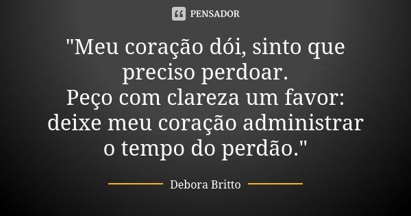 """""""Meu coração dói, sinto que preciso perdoar. Peço com clareza um favor: deixe meu coração administrar o tempo do perdão.""""... Frase de Debora Britto."""