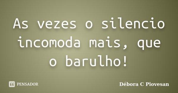 As vezes o silencio incomoda mais, que o barulho!... Frase de Débora C Piovesan.