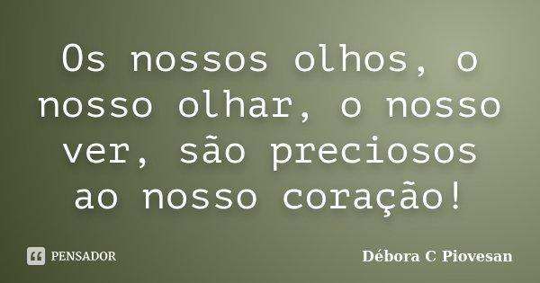 Os nossos olhos, o nosso olhar, o nosso ver, são preciosos ao nosso coração!... Frase de Débora C Piovesan.