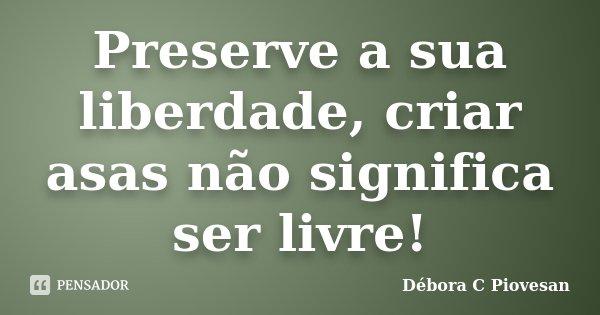 Preserve a sua liberdade, criar asas não significa ser livre!... Frase de Débora C Piovesan.