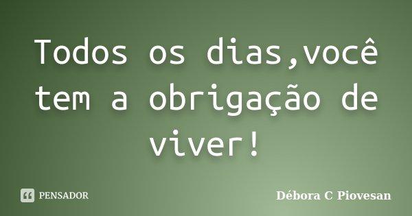 Todos os dias,você tem a obrigação de viver!... Frase de Débora C Piovesan.