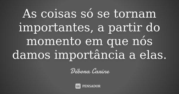 As coisas só se tornam importantes, a partir do momento em que nós damos importância a elas.... Frase de Débora Carine.