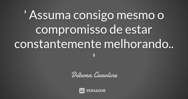' Assuma consigo mesmo o compromisso de estar constantemente melhorando.. '... Frase de Débora Caroline.