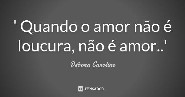 ' Quando o amor não é loucura, não é amor..'... Frase de Débora Caroline.
