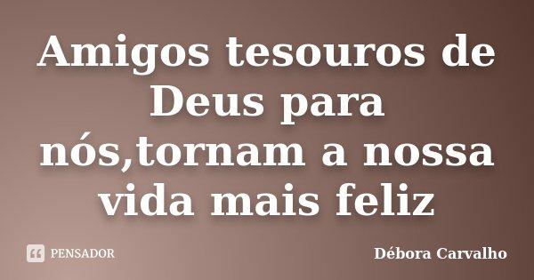 Amigos tesouros de Deus para nós,tornam a nossa vida mais feliz... Frase de Débora Carvalho.