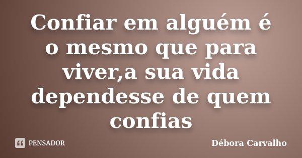 Confiar em alguém é o mesmo que para viver,a sua vida dependesse de quem confias... Frase de Débora Carvalho.