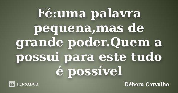 Fé:uma palavra pequena,mas de grande poder.Quem a possui para este tudo é possível... Frase de Débora Carvalho.