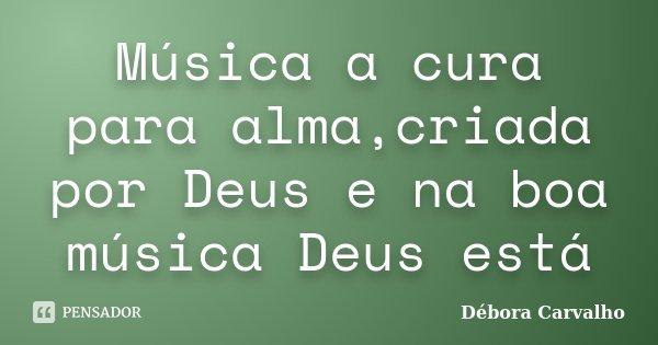 Música a cura para alma,criada por Deus e na boa música Deus está... Frase de Débora Carvalho.