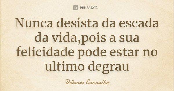 Nunca desista da escada da vida,pois a sua felicidade pode estar no ultimo degrau... Frase de Débora Carvalho.